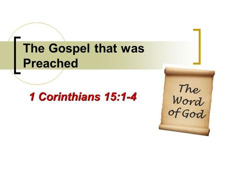 The Gospel that was Preached 1 Corinthians 15:1-4 The Word of God.