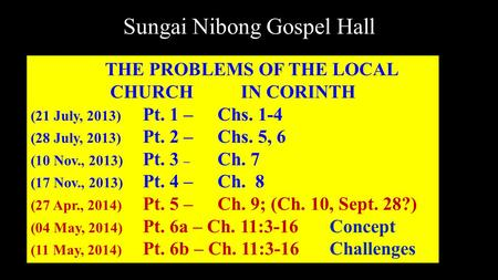 Sungai Nibong Gospel Hall THE PROBLEMS OF THE LOCAL CHURCH IN CORINTH (21 July, 2013) Pt. 1 – Chs. 1-4 (28 July, 2013) Pt. 2 – Chs. 5, 6 (10 Nov., 2013)