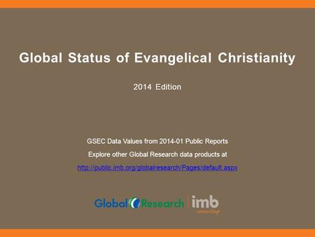 Global Status of Evangelical Christianity 2014 Edition GSEC Data Values from 2014-01 Public Reports Explore other Global Research data products at