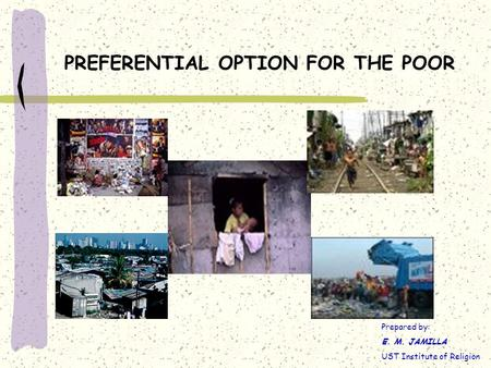 PREFERENTIAL OPTION FOR THE POOR Prepared by: E. M. JAMILLA UST Institute of Religion.