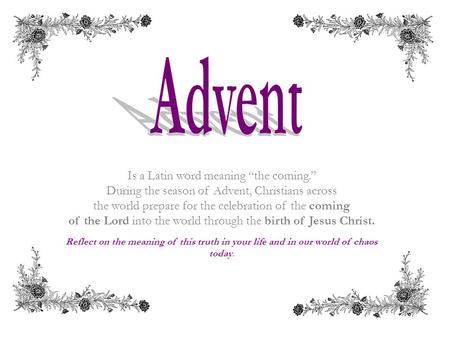 "Is a Latin word meaning ""the coming."" During the season of Advent, Christians across the world prepare for the celebration of the coming of the Lord into."