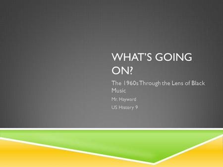WHAT'S GOING ON? The 1960s Through the Lens of Black Music Mr. Hayward US History 9.