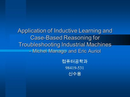 Application of Inductive Learning and Case-Based Reasoning for Troubleshooting Industrial Machines - Michel Manago and Eric Auriol 컴퓨터공학과 98419-531 신수용.