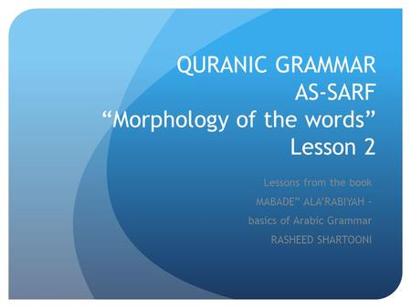 "QURANIC GRAMMAR AS-SARF ""Morphology of the words"" Lesson 2 Lessons from the book MABADE"" ALA'RABIYAH – basics of Arabic Grammar RASHEED SHARTOONI."