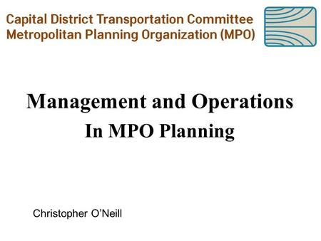 Management and Operations In MPO Planning Christopher O'Neill.