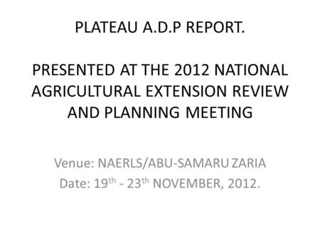 PLATEAU A.D.P REPORT. PRESENTED AT THE 2012 NATIONAL AGRICULTURAL EXTENSION REVIEW AND PLANNING MEETING Venue: NAERLS/ABU-SAMARU ZARIA Date: 19 th - 23.