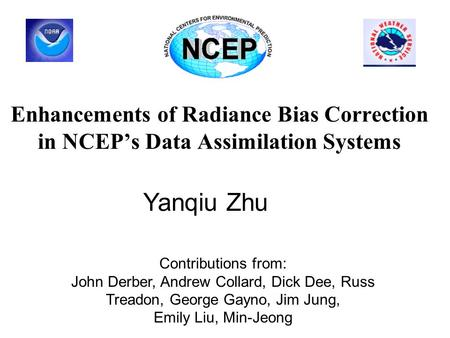 Enhancements of Radiance Bias Correction in NCEP's Data Assimilation Systems Yanqiu Zhu Contributions from: John Derber, Andrew Collard, Dick Dee, Russ.
