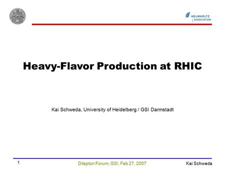 Dilepton Forum, GSI, Feb 27, 2007 Kai Schweda 1 Heavy-Flavor Production at RHIC Kai Schweda, University of Heidelberg / GSI Darmstadt.