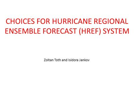 CHOICES FOR HURRICANE REGIONAL ENSEMBLE FORECAST (HREF) SYSTEM Zoltan Toth and Isidora Jankov.