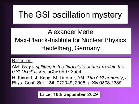 The GSI oscillation mystery Alexander Merle Max-Planck-Institute for Nuclear Physics Heidelberg, Germany Based on: AM: Why a splitting in the final state.