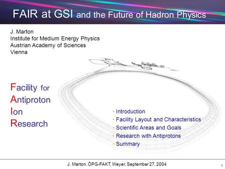 J. Marton, ÖPG-FAKT, Weyer, September 27, 2004 1 FAIR at GSI and the Future of Hadron Physics J. Marton Institute for Medium Energy Physics Austrian Academy.