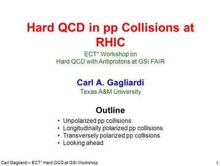 Carl Gagliardi – ECT* Hard QCD at GSI Workshop 1 Hard QCD in pp Collisions at RHIC Carl A. Gagliardi Texas A&M University Outline Unpolarized pp collisions.
