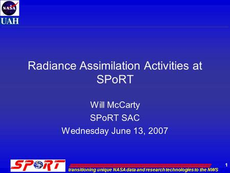 Transitioning unique NASA data and research technologies to the NWS 1 Radiance Assimilation Activities at SPoRT Will McCarty SPoRT SAC Wednesday June 13,