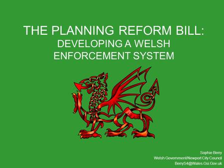 THE PLANNING REFORM BILL: DEVELOPING A WELSH ENFORCEMENT SYSTEM Sophie Berry Welsh Government/Newport City Council