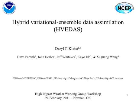 1 Hybrid variational-ensemble data assimilation (HVEDAS) High Impact Weather Working Group Workshop 24 February, 2011 – Norman, OK Daryl T. Kleist 1,3.