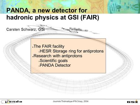 Journée Thématique IPN Orsay, 2004 PANDA, a new detector for hadronic physics at GSI (FAIR) Carsten Schwarz, GSI ● The FAIR facility  HESR Storage ring.