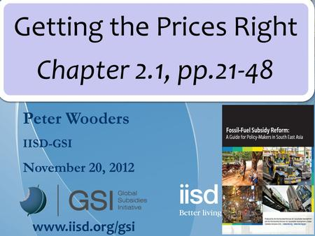 Peter Wooders IISD-GSI November 20, 2012 www.iisd.org/gsi Getting the Prices Right Chapter 2.1, pp.21-48.