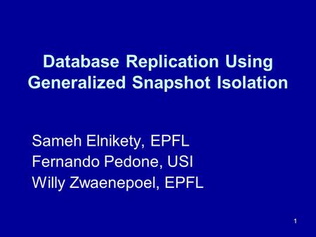 1 Database Replication Using Generalized Snapshot Isolation Sameh Elnikety, EPFL Fernando Pedone, USI Willy Zwaenepoel, EPFL.