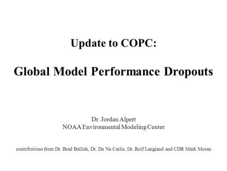 Update to COPC: Global Model Performance Dropouts Dr. Jordan Alpert NOAA Environmental Modeling Center contributions from Dr. Brad Ballish, Dr. Da Na Carlis,