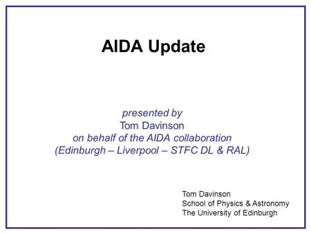 AIDA Update presented by Tom Davinson on behalf of the AIDA collaboration (Edinburgh – Liverpool – STFC DL & RAL) Tom Davinson School of Physics & Astronomy.