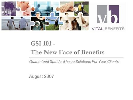 GSI 101 - The New Face of Benefits Guaranteed Standard Issue Solutions For Your Clients August 2007.