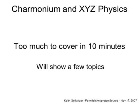 Charmonium and XYZ Physics Too much to cover in 10 minutes Will show a few topics Keith Gollwitzer –Fermilab Antiproton Source – Nov 17, 2007.