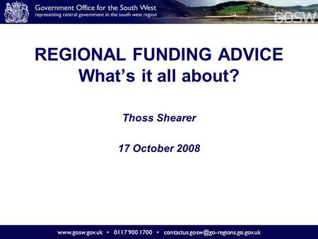 0117 900 1700 REGIONAL FUNDING ADVICE What's it all about? Thoss Shearer 17 October 2008
