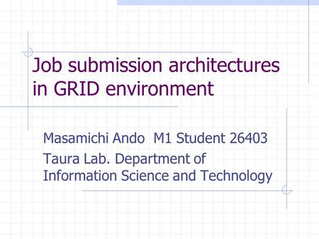 Job submission architectures in GRID environment Masamichi Ando M1 Student 26403 Taura Lab. Department of Information Science and Technology.
