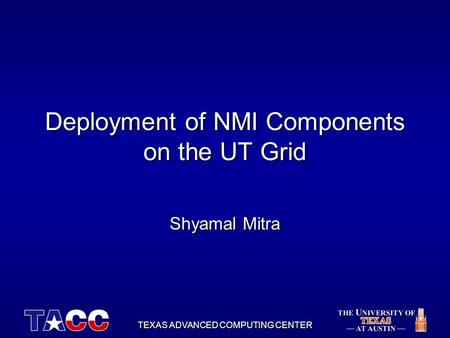 TEXAS ADVANCED COMPUTING CENTER Deployment of NMI Components on the UT Grid Shyamal Mitra.