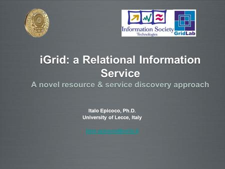 Italo Epicoco, Ph.D. University of Lecce, Italy iGrid: a Relational Information Service A novel resource & service discovery approach.