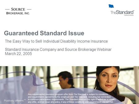 Guaranteed Standard Issue The Easy Way to Sell Individual Disability Income Insurance Standard Insurance Company and Source Brokerage Webinar March 22,