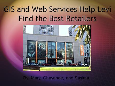 GIS and Web Services Help Levi Find the Best Retailers By: Mary, Chayanee, and Sasima.