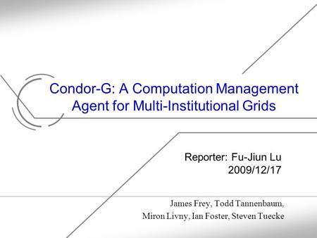 Condor-G: A Computation Management Agent for Multi-Institutional Grids James Frey, Todd Tannenbaum, Miron Livny, Ian Foster, Steven Tuecke Reporter: Fu-Jiun.