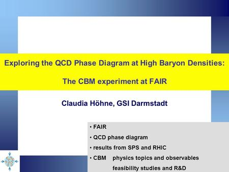 Exploring the QCD Phase Diagram at High Baryon Densities: The CBM experiment at FAIR Claudia Höhne, GSI Darmstadt FAIR QCD phase diagram results from SPS.