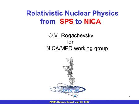APMP, Belarus Gomel, July 26, 2007 1 Relativistic Nuclear Physics from SPS to NICA O.V. Rogachevsky for NICA/MPD working group.
