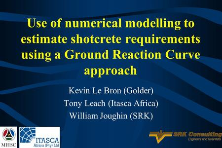 Use of numerical modelling to estimate shotcrete requirements using a Ground Reaction Curve approach Kevin Le Bron (Golder) Tony Leach (Itasca Africa)
