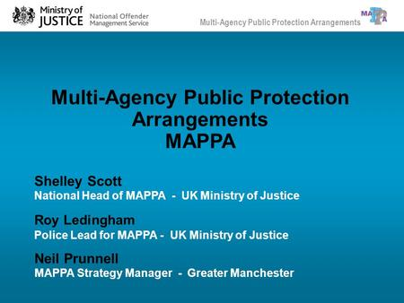 Multi-Agency Public Protection Arrangements MAPPA Neil Prunnell MAPPA Strategy Manager - Greater Manchester Shelley Scott National Head of MAPPA - UK Ministry.
