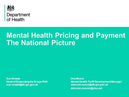 1 Mental Health Pricing and Payment The National Picture Sue NowakDeb Moore Head of Expanding the Scope PbRMental Health Tariff Development Manager