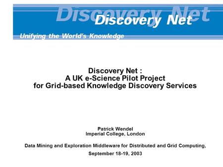 Discovery Net : A UK e-Science Pilot Project for Grid-based Knowledge Discovery Services Patrick Wendel Imperial College, London Data Mining and Exploration.
