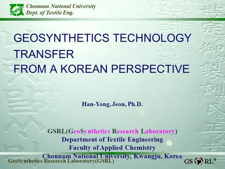 Chonnam National University Dept. of Textile Eng. GeoSynthetics Research Laboratory(GSRL) GEOSYNTHETICS TECHNOLOGY TRANSFER FROM A KOREAN PERSPECTIVE Han-Yong,