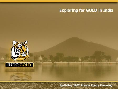 April-May 2007 Private Equity Financing Exploring for GOLD in India.
