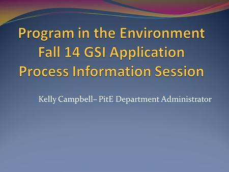 Kelly Campbell– PitE Department Administrator. Agenda GSI Timeline Review Application process demo Selection Criteria Making a good 1 st impression GSI.