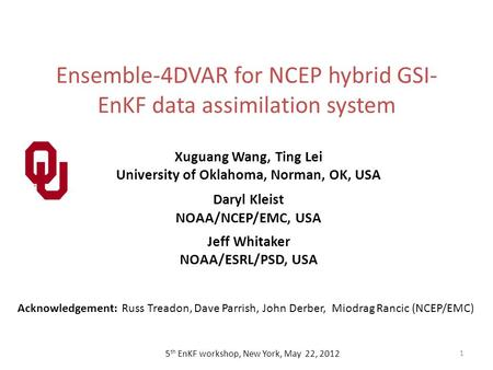 Ensemble-4DVAR for NCEP hybrid GSI- EnKF data assimilation system 1 5 th EnKF workshop, New York, May 22, 2012 Xuguang Wang, Ting Lei University of Oklahoma,