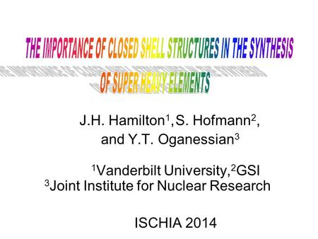 J.H. Hamilton 1, S. Hofmann 2, and Y.T. Oganessian 3 1 Vanderbilt University, 2 GSI 3 Joint Institute for Nuclear Research ISCHIA 2014.
