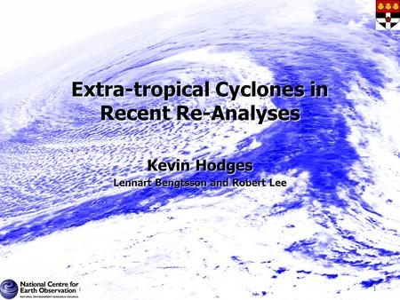 Extra-tropical Cyclones in Recent Re-Analyses Kevin Hodges Lennart Bengtsson and Robert Lee 1.