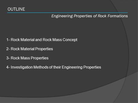 OUTLINE Engineering Properties of Rock Formations 1- Rock Material and Rock Mass Concept 2- Rock Material Properties 3- Rock Mass Properties 4- Investigation.