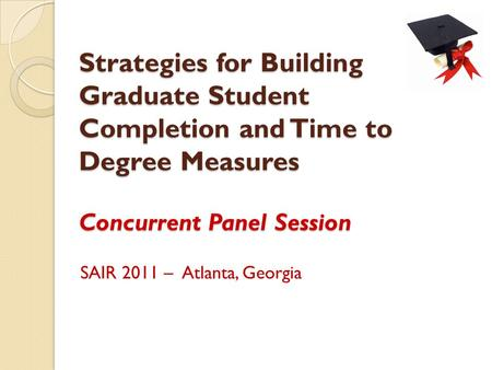 Strategies for Building Graduate Student Completion and Time to Degree Measures Concurrent Panel Session SAIR 2011 – Atlanta, Georgia.