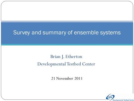 Brian J. Etherton Developmental Testbed Center Survey and summary of ensemble systems 21 November 2011.