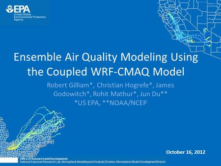 Ensemble Air Quality Modeling Using the Coupled WRF-CMAQ Model Robert Gilliam*, Christian Hogrefe*, James Godowitch*, Rohit Mathur*, Jun Du** *US EPA,