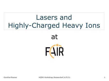 Lasers and Highly-Charged Heavy Ions at Günther RosnerHZDR Workshop, Rossendorf, 6/9/111.